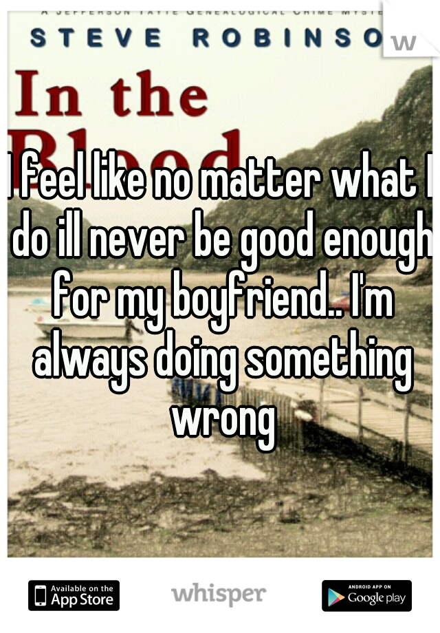 I feel like no matter what I do ill never be good enough for my boyfriend.. I'm always doing something wrong