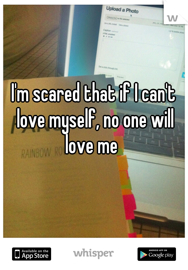 I'm scared that if I can't love myself, no one will love me