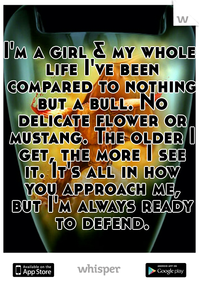 I'm a girl & my whole life I've been compared to nothing but a bull. No delicate flower or mustang. The older I get, the more I see it. It's all in how you approach me, but I'm always ready to defend.