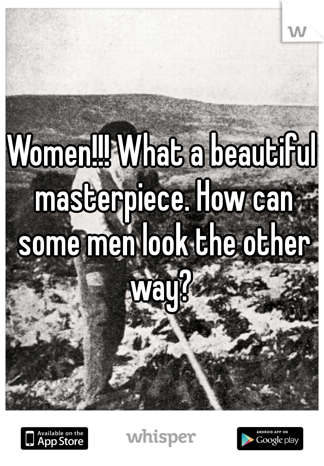 Women!!! What a beautiful masterpiece. How can some men look the other way?