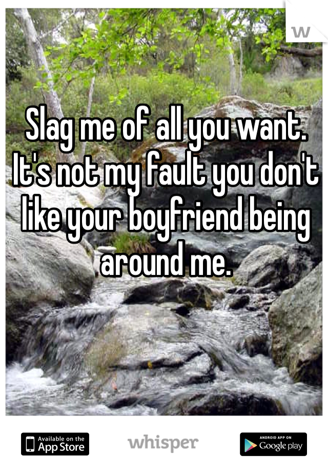 Slag me of all you want. It's not my fault you don't like your boyfriend being around me.