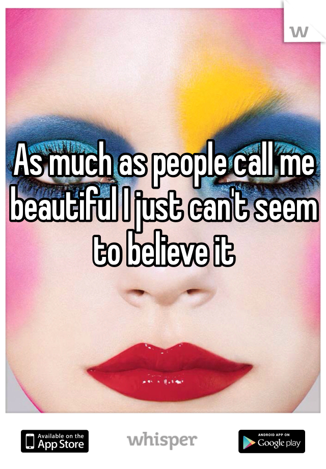 As much as people call me beautiful I just can't seem to believe it