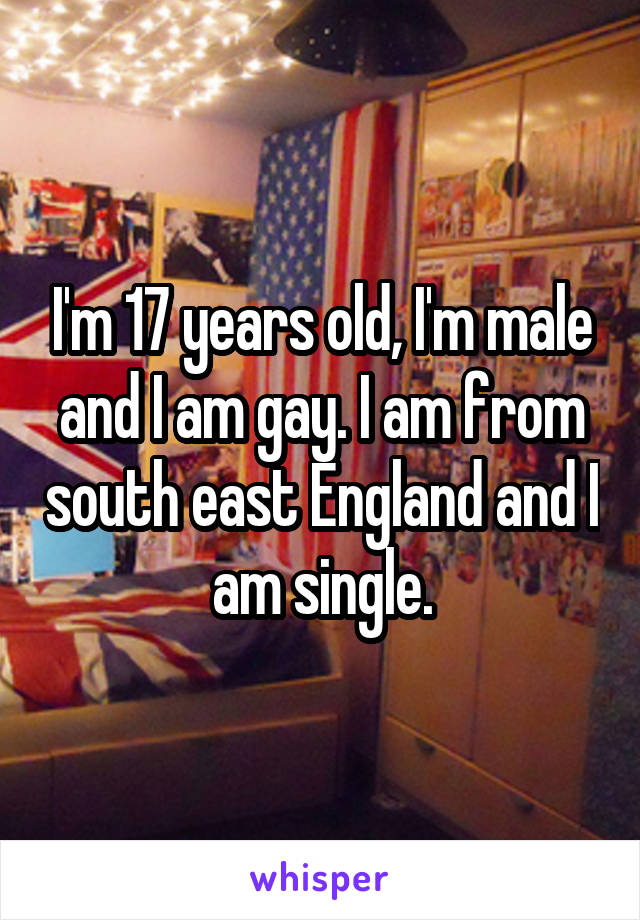 I'm 17 years old, I'm male and I am gay. I am from south east England and I am single.