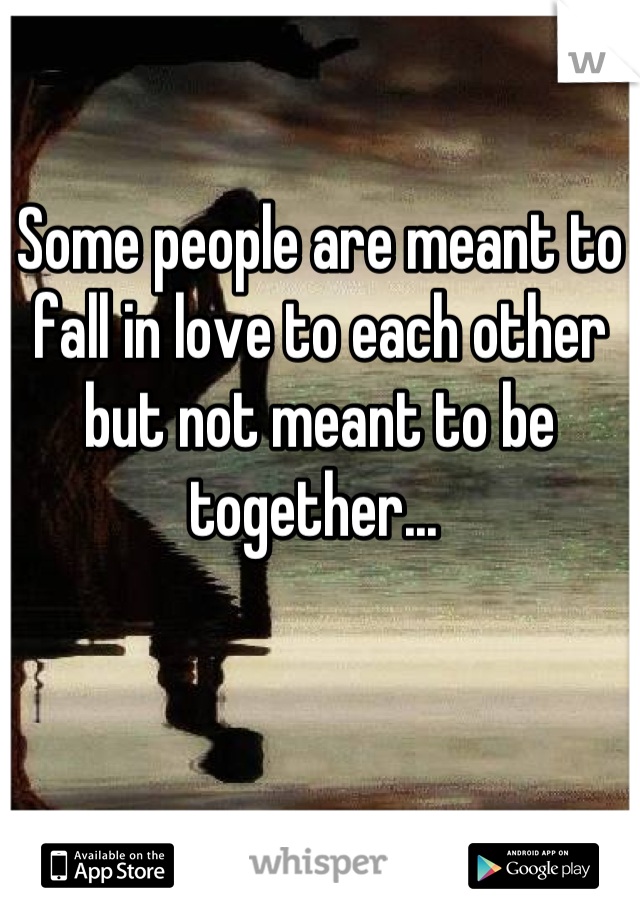 Some people are meant to fall in love to each other but not meant to be together...