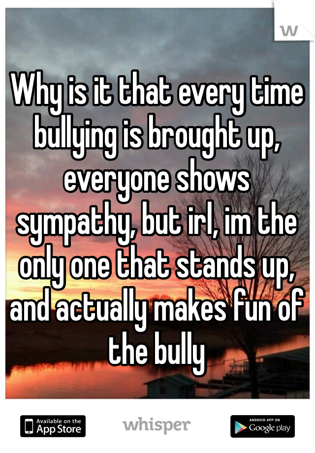 Why is it that every time bullying is brought up, everyone shows sympathy, but irl, im the only one that stands up, and actually makes fun of the bully