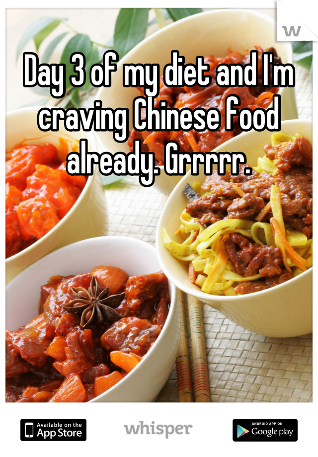 Day 3 of my diet and I'm craving Chinese food already. Grrrrr.