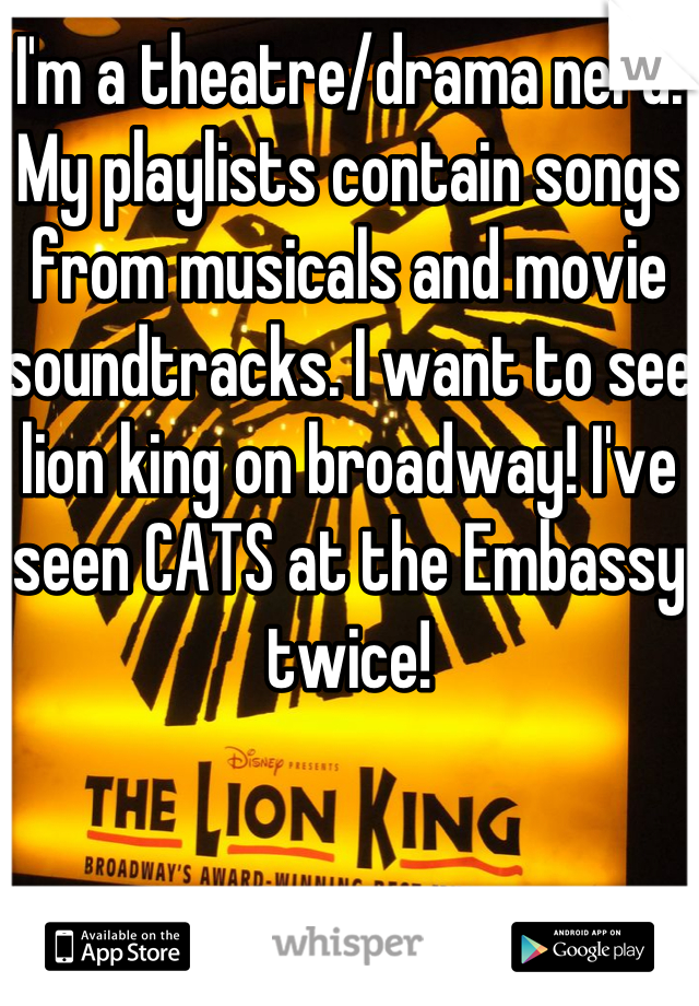 I'm a theatre/drama nerd. My playlists contain songs from musicals and movie soundtracks. I want to see lion king on broadway! I've seen CATS at the Embassy twice!