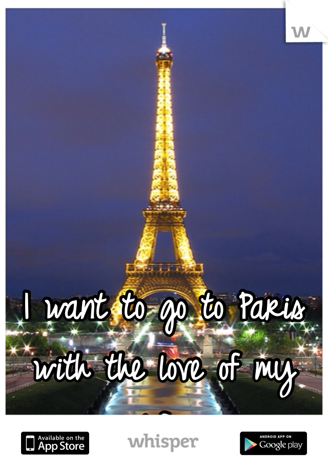 I want to go to Paris with the love of my life.