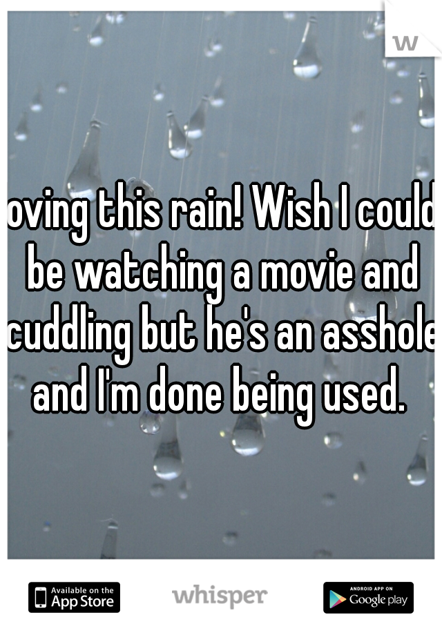 loving this rain! Wish I could be watching a movie and cuddling but he's an asshole and I'm done being used.