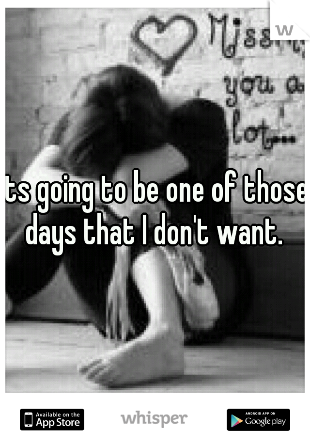 its going to be one of those days that I don't want.