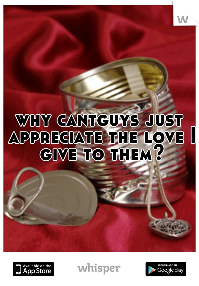 why cantguys just appreciate the love I give to them?