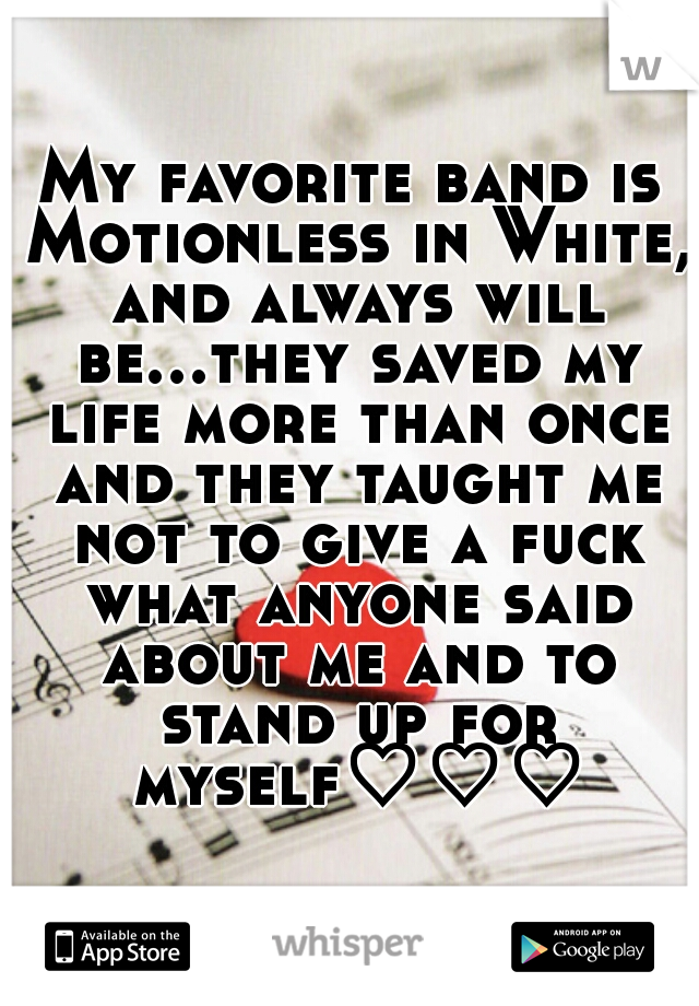 My favorite band is Motionless in White, and always will be...they saved my life more than once and they taught me not to give a fuck what anyone said about me and to stand up for myself♡♡♡