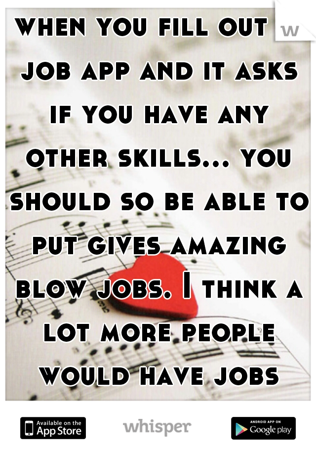 when you fill out a job app and it asks if you have any other skills... you should so be able to put gives amazing blow jobs. I think a lot more people would have jobs lmfao hahaaha