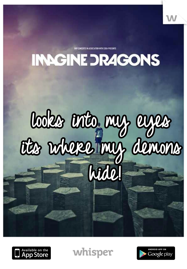 looks into my eyes its where my demons hide!