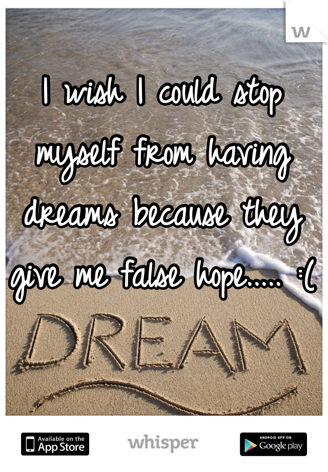 I wish I could stop myself from having dreams because they give me false hope..... :(