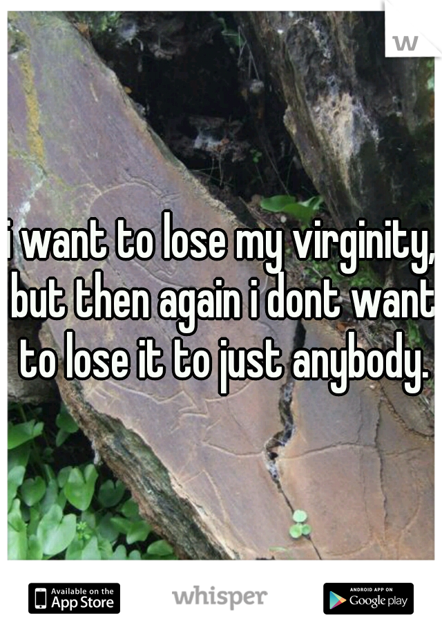 i want to lose my virginity, but then again i dont want to lose it to just anybody.