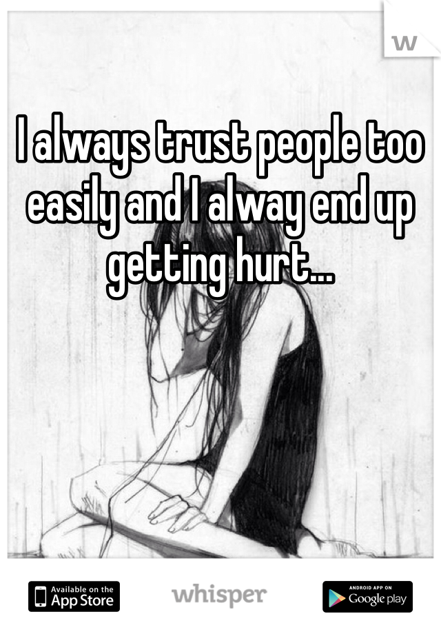 I always trust people too easily and I alway end up getting hurt...
