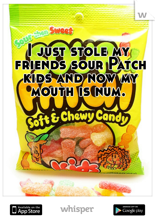 I just stole my friends sour Patch kids and now my mouth is num.