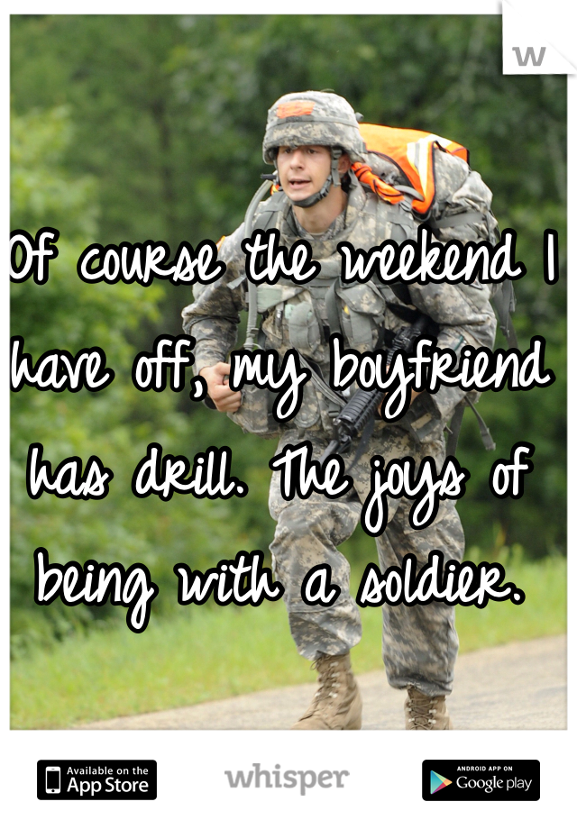 Of course the weekend I have off, my boyfriend has drill. The joys of being with a soldier.