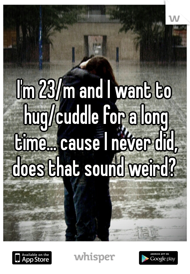 I'm 23/m and I want to hug/cuddle for a long time... cause I never did, does that sound weird?
