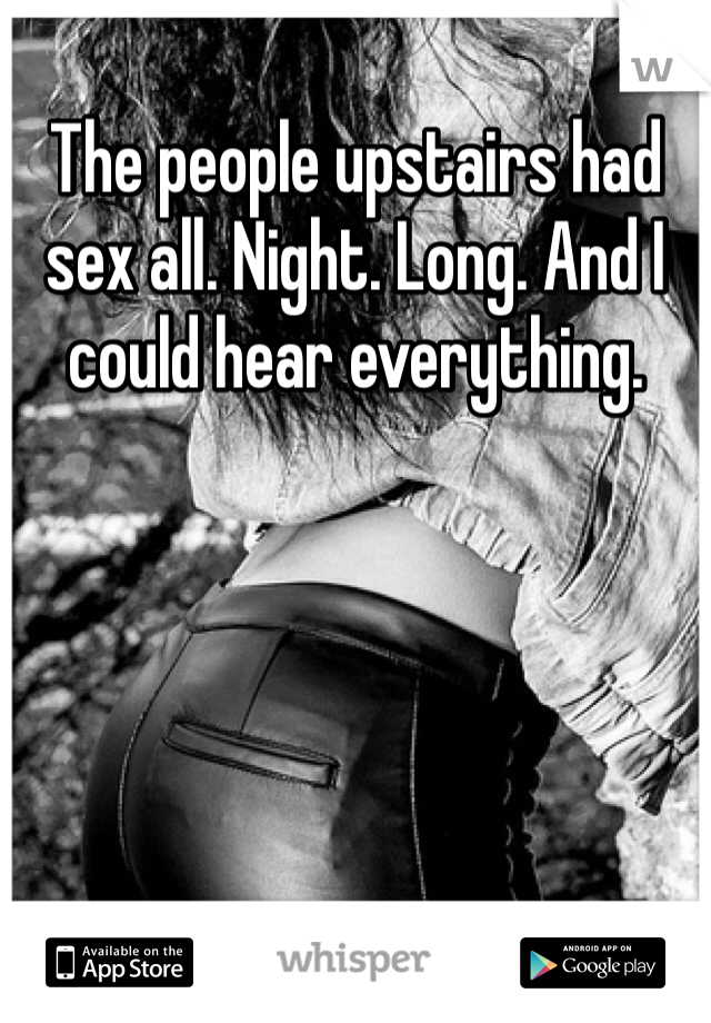 The people upstairs had sex all. Night. Long. And I could hear everything.