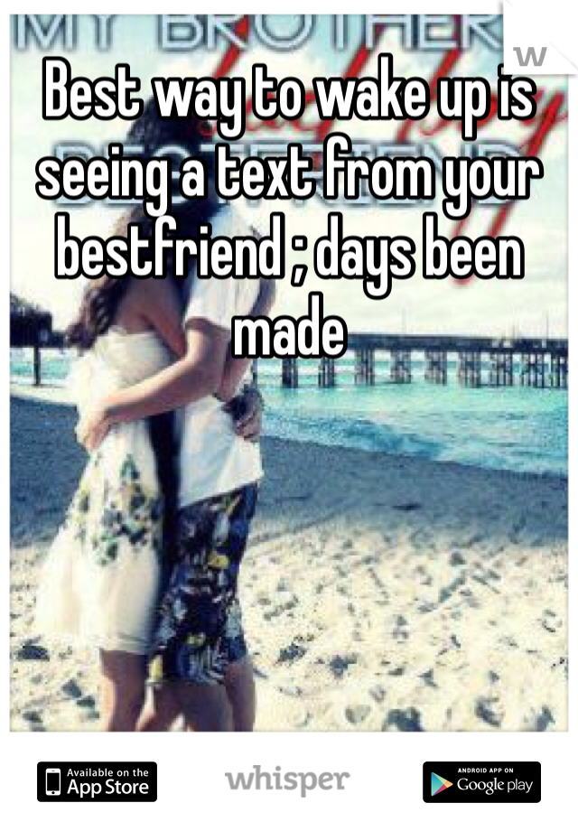 Best way to wake up is seeing a text from your bestfriend ; days been made
