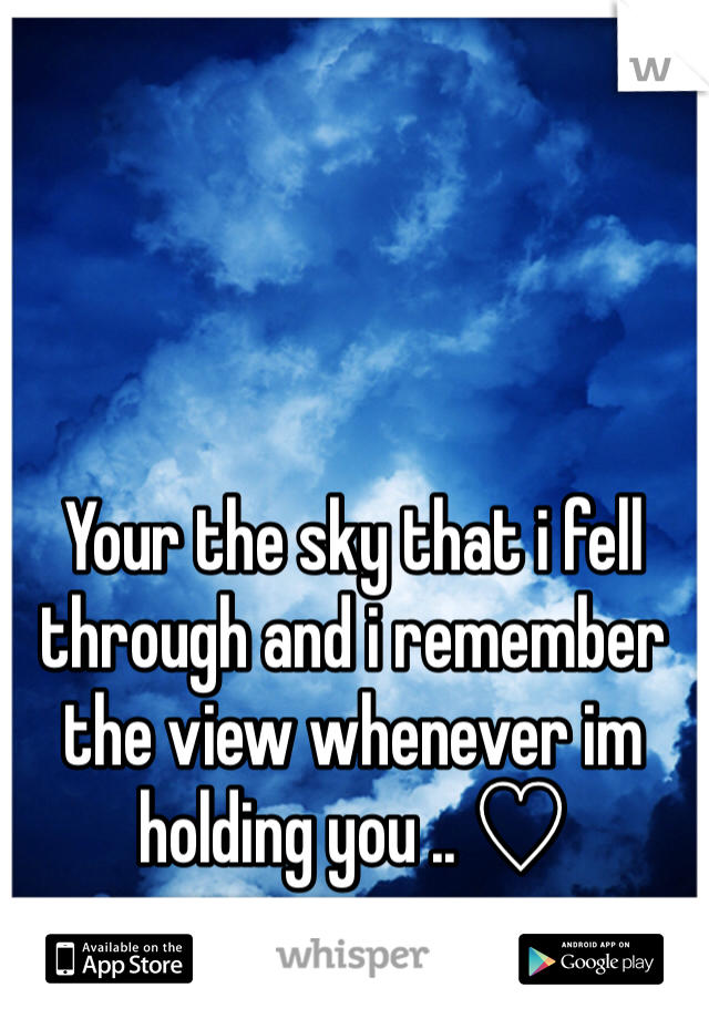 Your the sky that i fell through and i remember the view whenever im holding you .. ♡