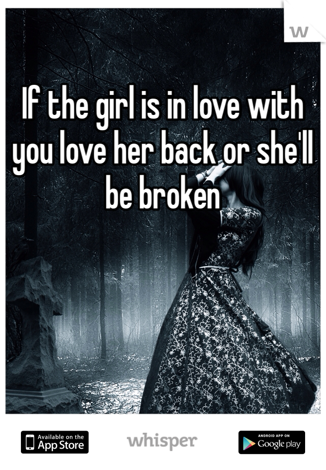 If the girl is in love with you love her back or she'll be broken