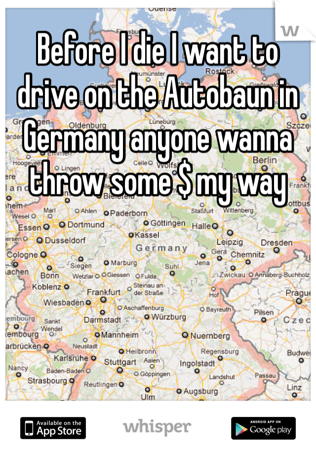 Before I die I want to drive on the Autobaun in Germany anyone wanna throw some $ my way