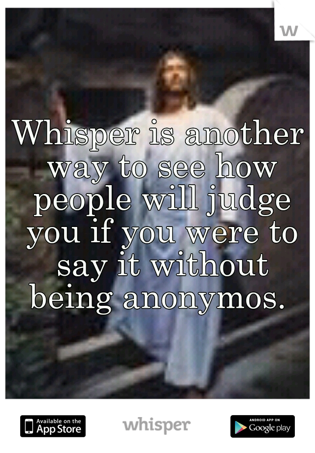 Whisper is another way to see how people will judge you if you were to say it without being anonymos.