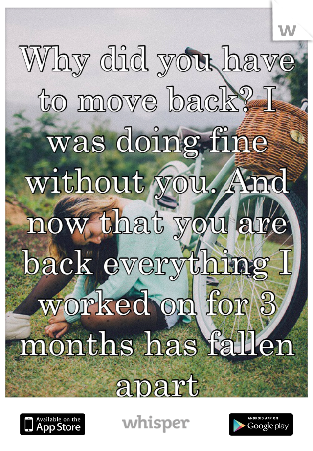 Why did you have to move back? I was doing fine without you. And now that you are back everything I worked on for 3 months has fallen apart