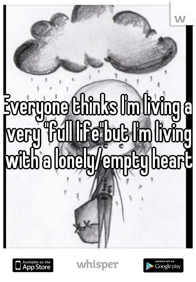 """Everyone thinks I'm living a very """"full life""""but I'm living with a lonely/empty heart"""