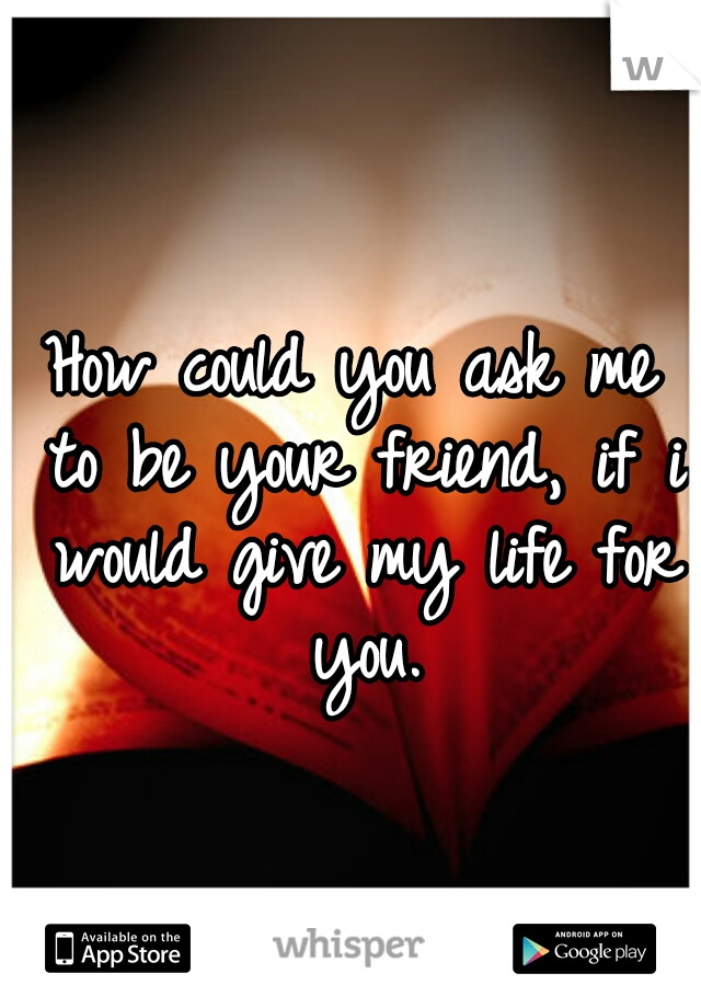 How could you ask me to be your friend, if i would give my life for you.