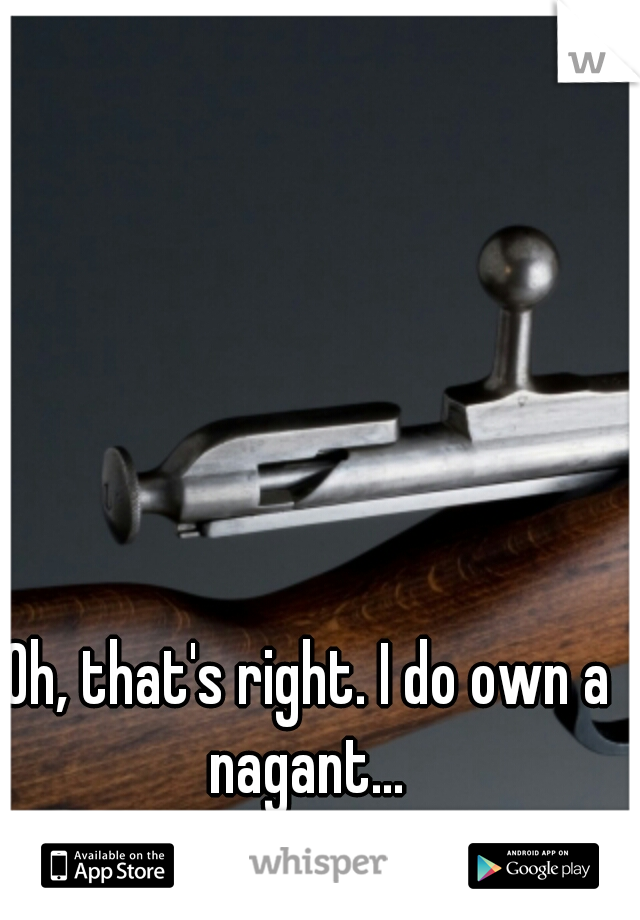 Oh, that's right. I do own a nagant...