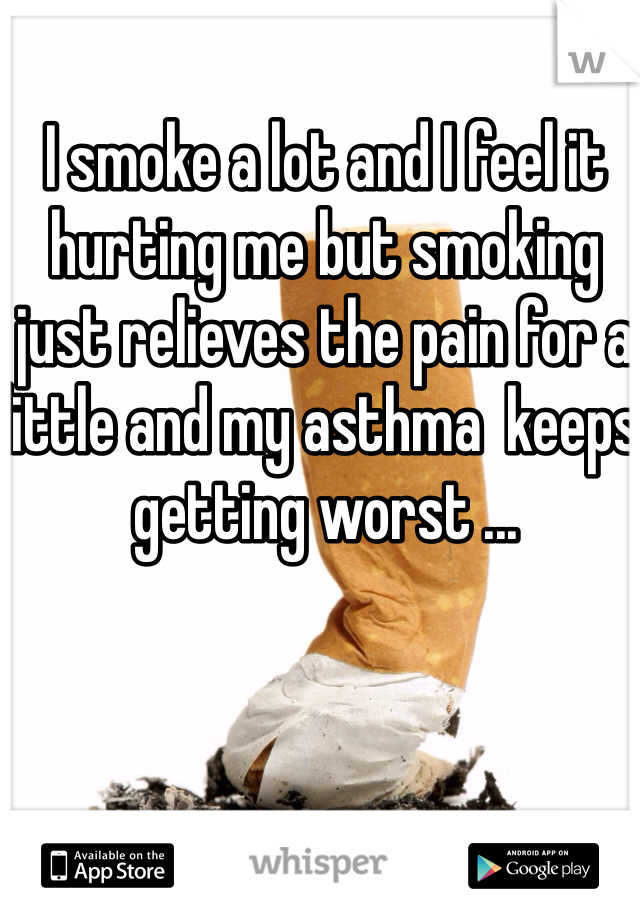 I smoke a lot and I feel it hurting me but smoking just relieves the pain for a little and my asthma  keeps getting worst ...