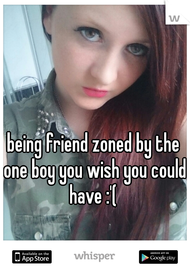 being friend zoned by the one boy you wish you could have :'(