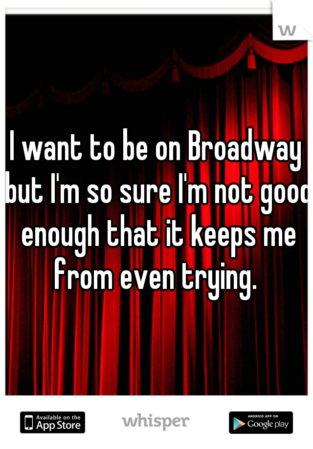 I want to be on Broadway but I'm so sure I'm not good enough that it keeps me from even trying.