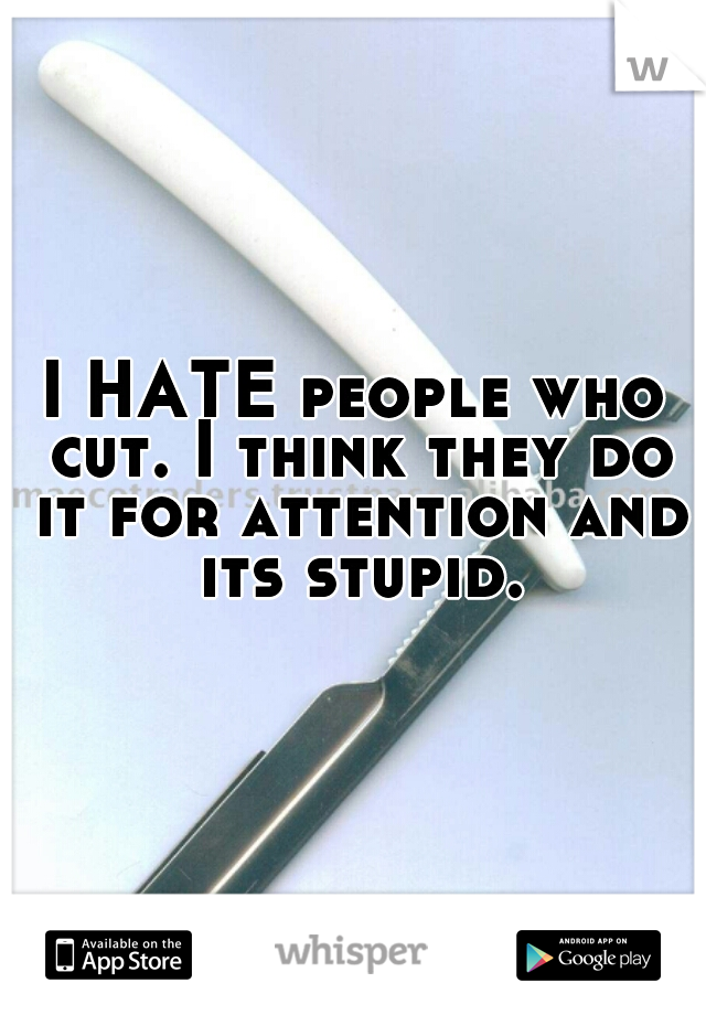 I HATE people who cut. I think they do it for attention and its stupid.