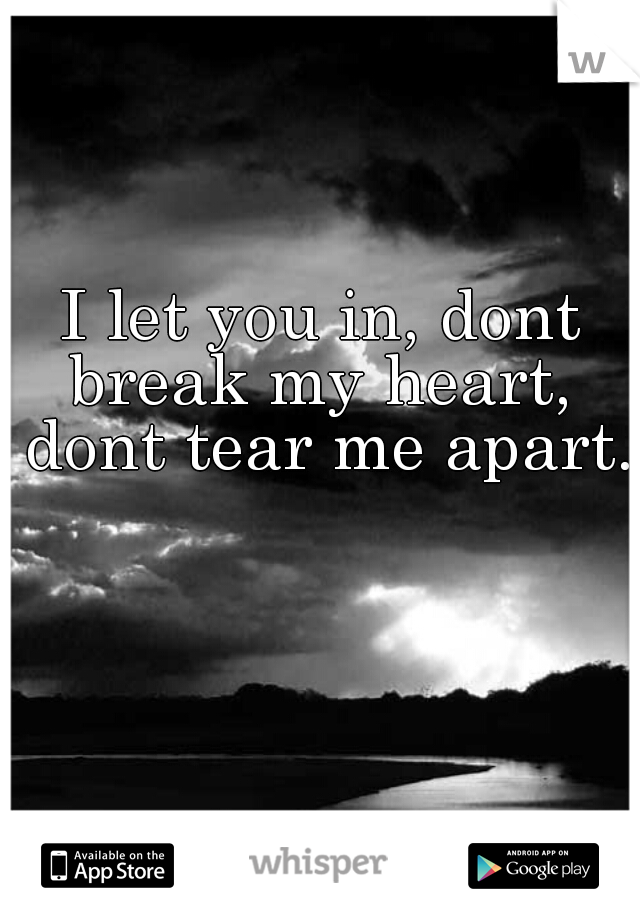 I let you in, dont break my heart,  dont tear me apart.