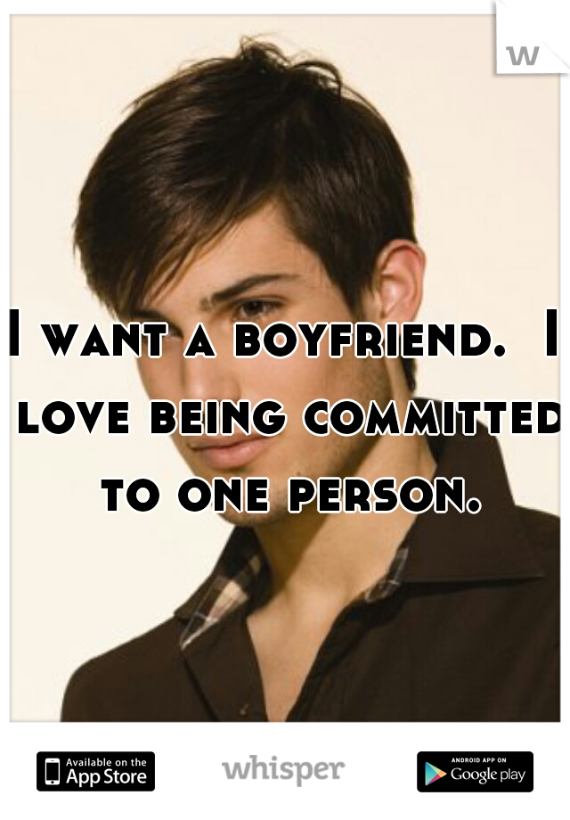 I want a boyfriend.  I love being committed to one person.