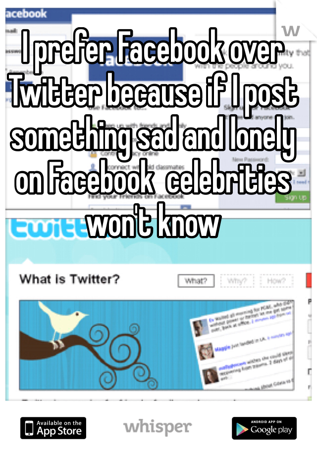 I prefer Facebook over Twitter because if I post something sad and lonely on Facebook  celebrities won't know