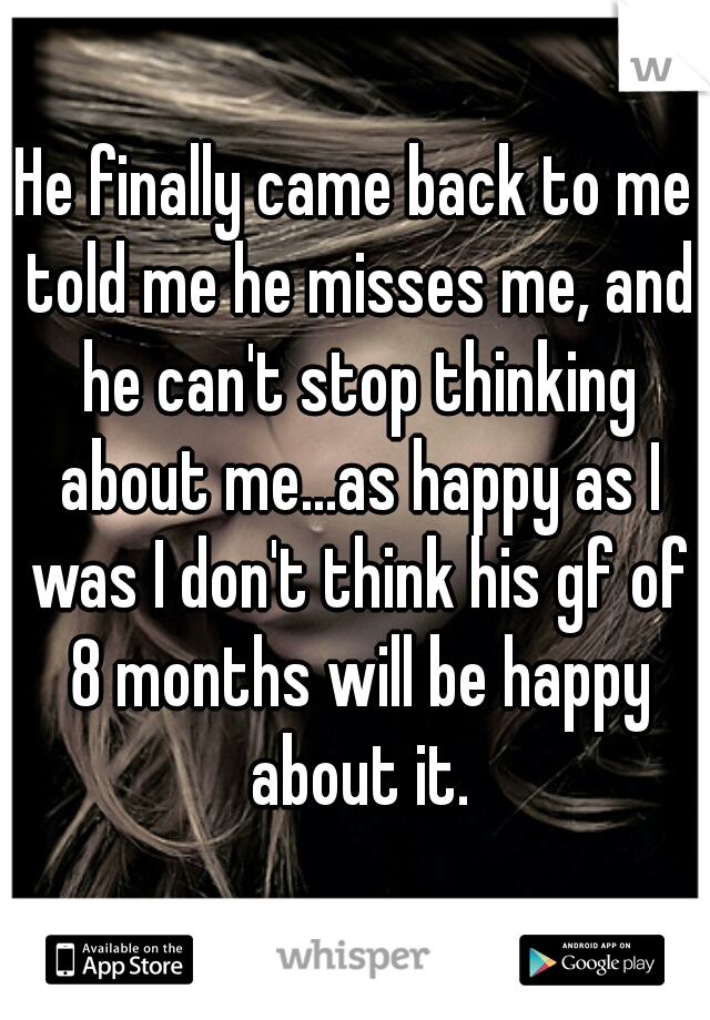 He finally came back to me told me he misses me, and he can't stop thinking about me...as happy as I was I don't think his gf of 8 months will be happy about it.