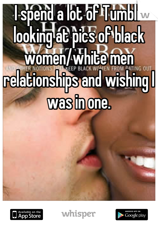 I spend a lot of Tumblr looking at pics of black women/white men relationships and wishing I was in one.