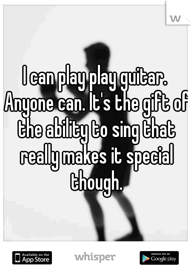 I can play play guitar. Anyone can. It's the gift of the ability to sing that really makes it special though.