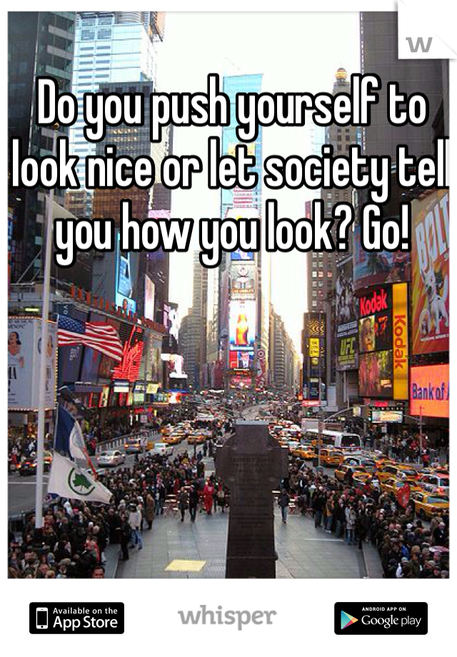 Do you push yourself to look nice or let society tell you how you look? Go!