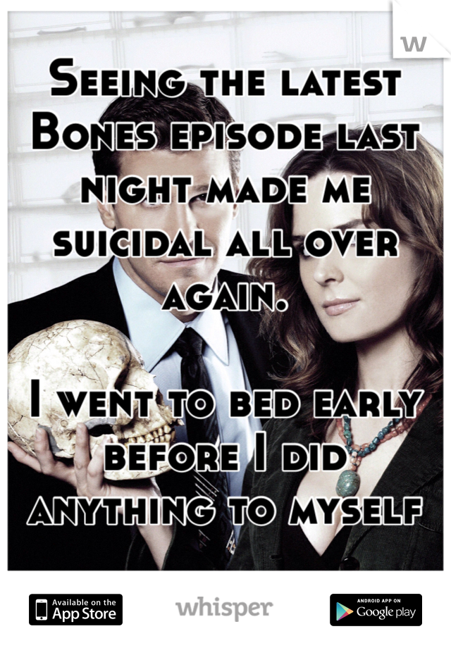 Seeing the latest Bones episode last night made me suicidal all over again.  I went to bed early before I did anything to myself