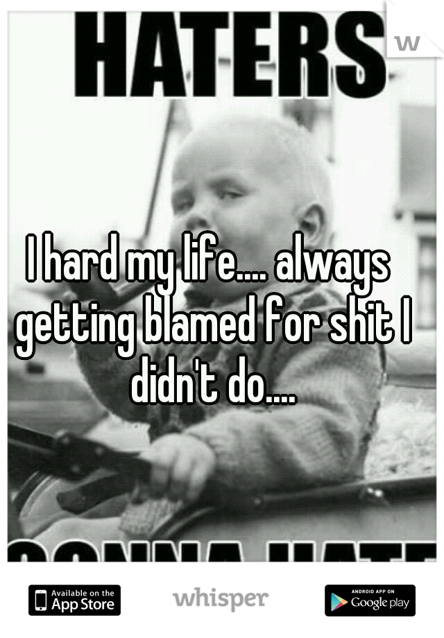 I hard my life.... always getting blamed for shit I didn't do....