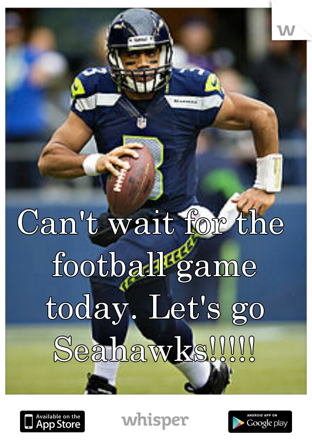 Can't wait for the football game today. Let's go Seahawks!!!!!