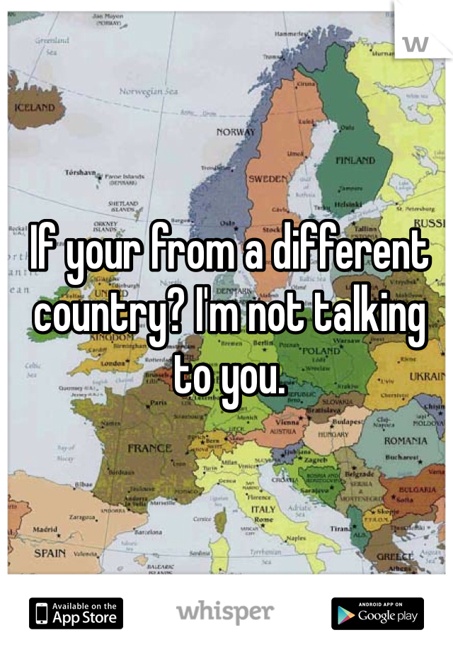 If your from a different country? I'm not talking to you.