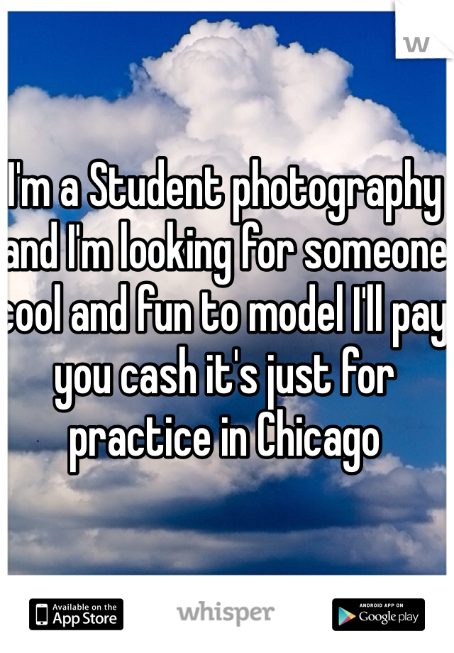I'm a Student photography and I'm looking for someone cool and fun to model I'll pay you cash it's just for practice in Chicago